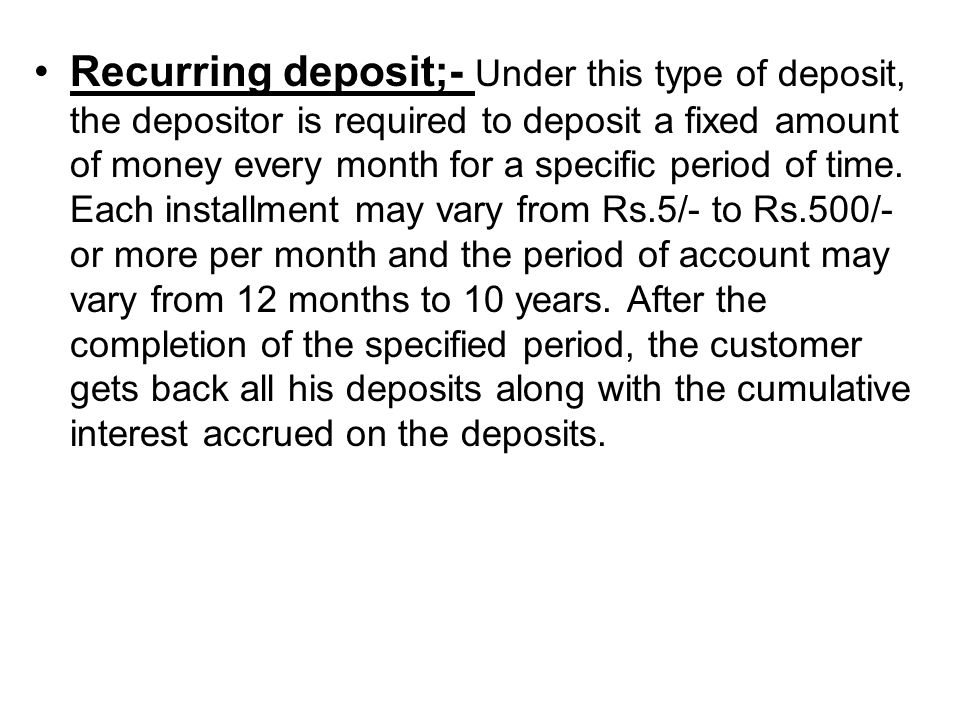 Recurring deposit;- Under this type of deposit, the depositor is required to deposit a fixed amount of money every month for a specific period of time.