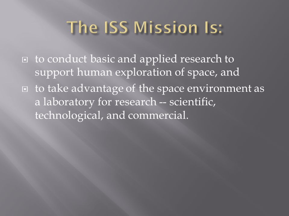  to conduct basic and applied research to support human exploration of space, and  to take advantage of the space environment as a laboratory for research -- scientific, technological, and commercial.