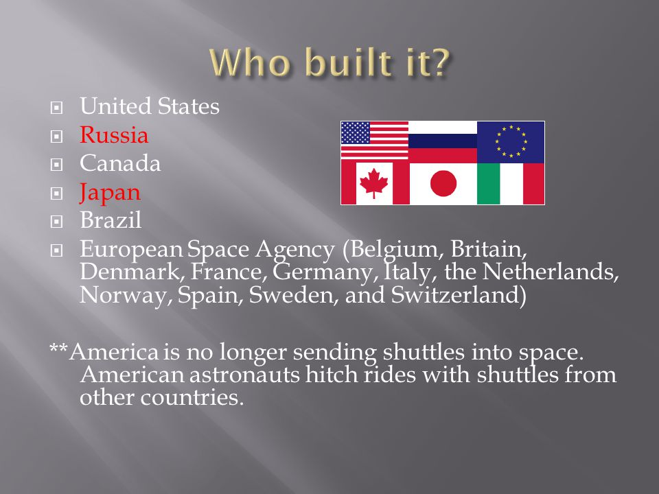  United States  Russia  Canada  Japan  Brazil  European Space Agency (Belgium, Britain, Denmark, France, Germany, Italy, the Netherlands, Norway, Spain, Sweden, and Switzerland) **America is no longer sending shuttles into space.