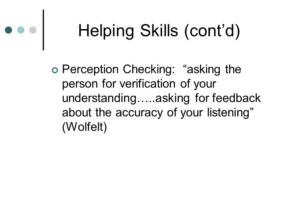 Helping Skills (cont'd) Perception Checking: asking the person for verification of your understanding…..asking for feedback about the accuracy of your listening (Wolfelt)