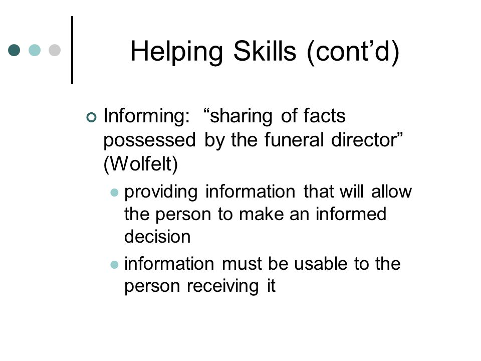 Helping Skills (cont'd) Informing: sharing of facts possessed by the funeral director (Wolfelt) providing information that will allow the person to make an informed decision information must be usable to the person receiving it