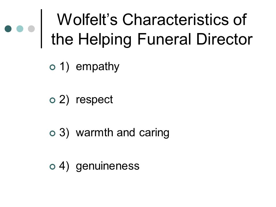 Wolfelt's Characteristics of the Helping Funeral Director 1) empathy 2) respect 3) warmth and caring 4) genuineness