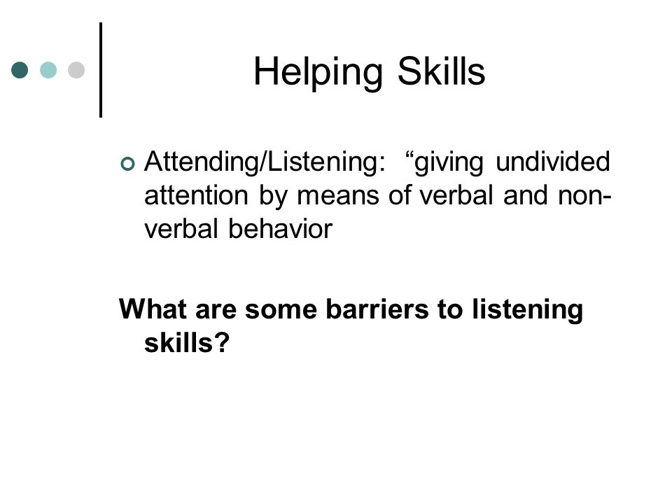Helping Skills Attending/Listening: giving undivided attention by means of verbal and non- verbal behavior What are some barriers to listening skills