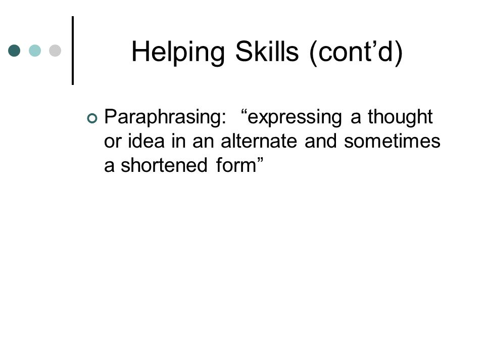Helping Skills (cont'd) Paraphrasing: expressing a thought or idea in an alternate and sometimes a shortened form