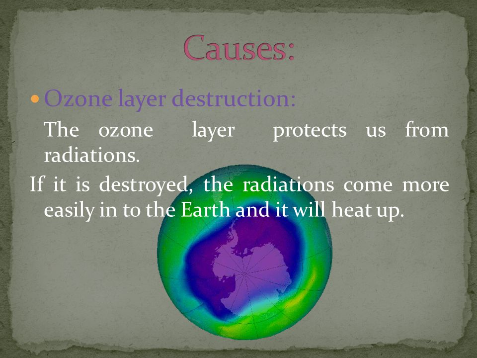 Ozone layer destruction: The ozone layer protects us from radiations.