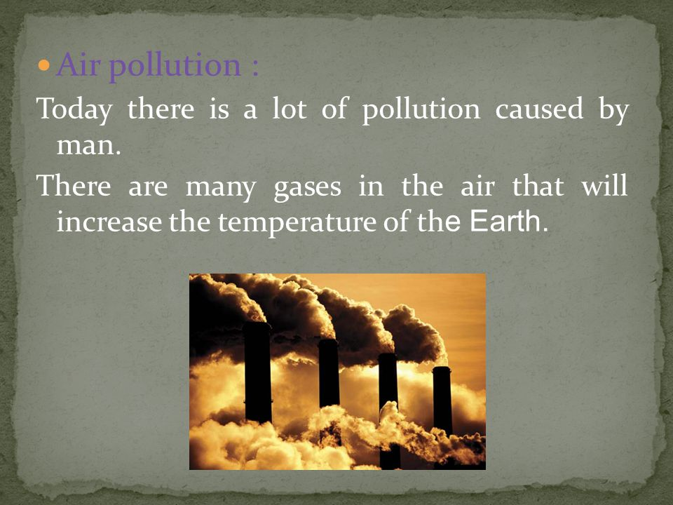 Air pollution : Today there is a lot of pollution caused by man.