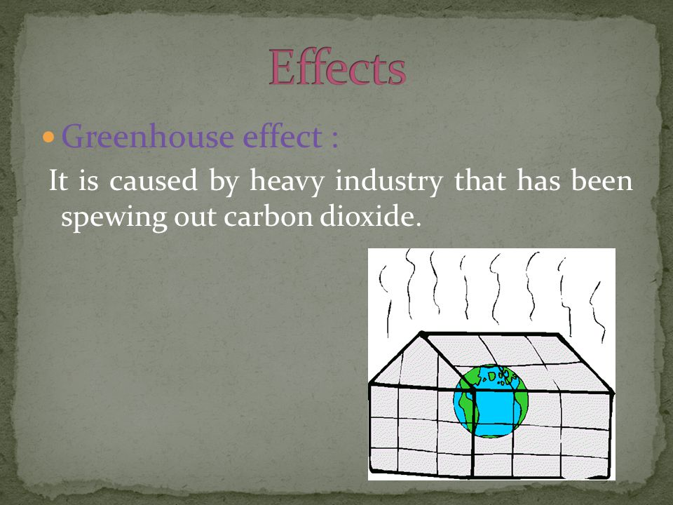 Greenhouse effect : It is caused by heavy industry that has been spewing out carbon dioxide.