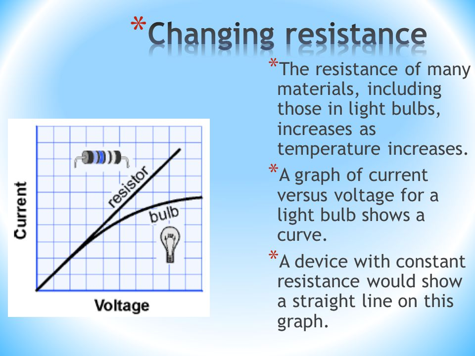 * The resistance of many materials, including those in light bulbs, increases as temperature increases.