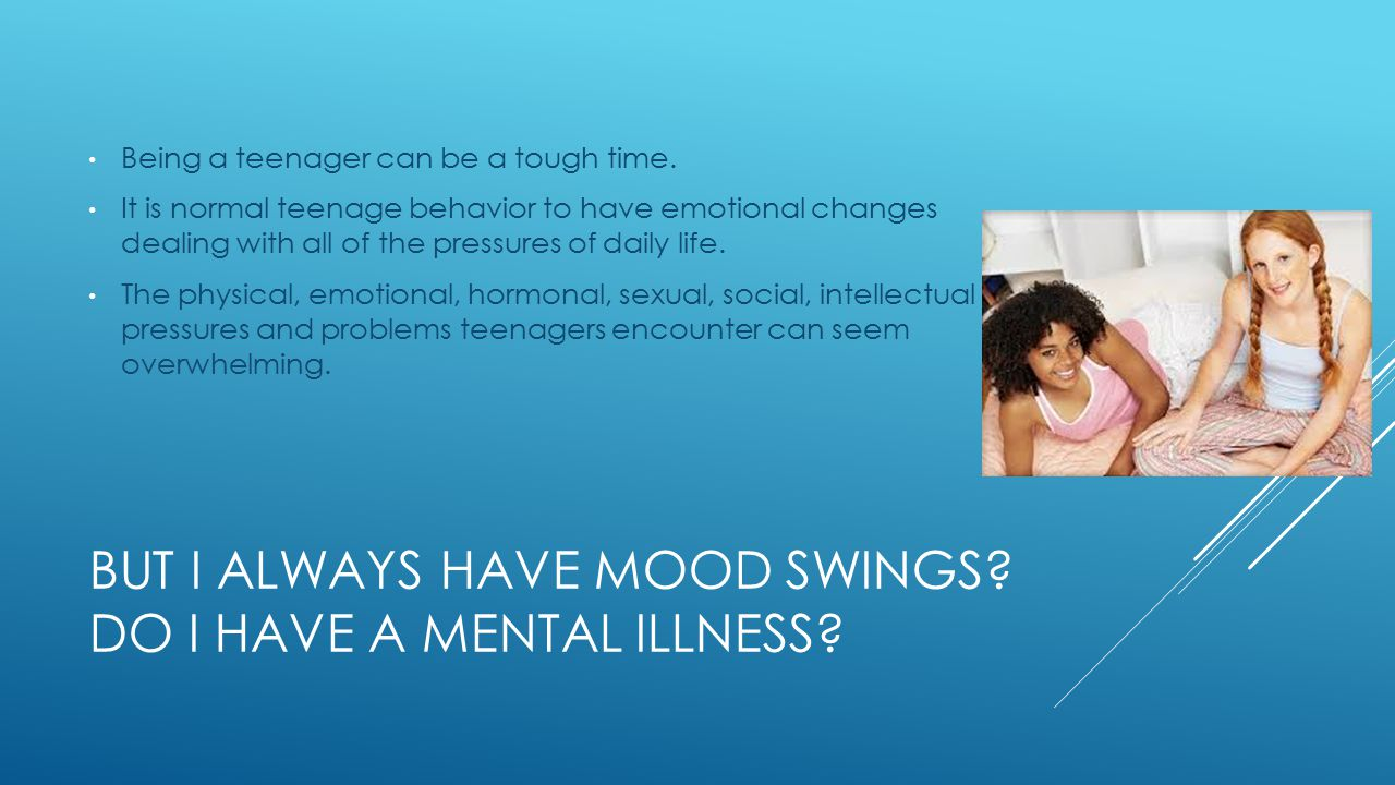 BUT I ALWAYS HAVE MOOD SWINGS. DO I HAVE A MENTAL ILLNESS.