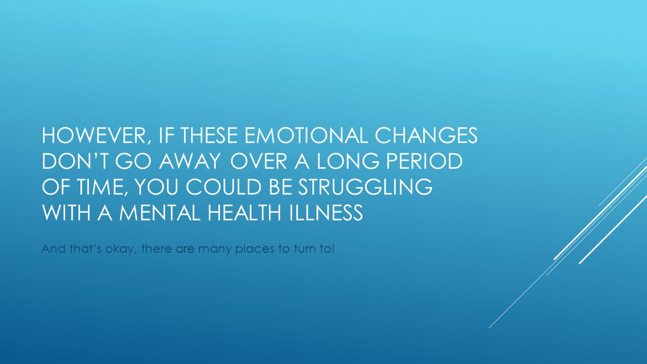 HOWEVER, IF THESE EMOTIONAL CHANGES DON'T GO AWAY OVER A LONG PERIOD OF TIME, YOU COULD BE STRUGGLING WITH A MENTAL HEALTH ILLNESS And that's okay, there are many places to turn to!