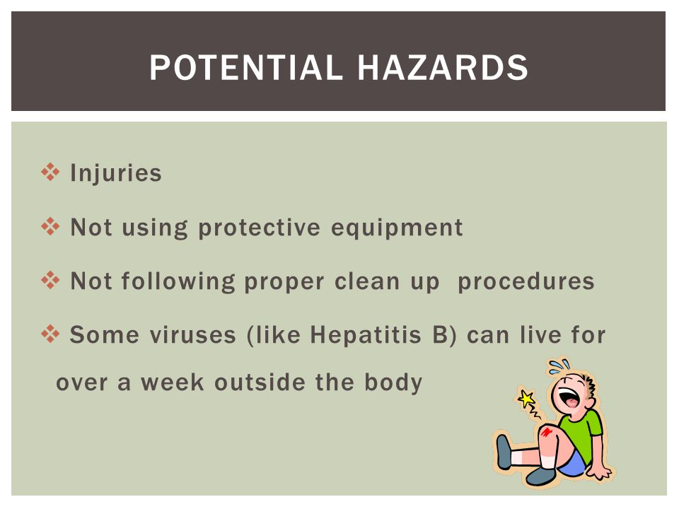  Injuries  Not using protective equipment  Not following proper clean up procedures  Some viruses (like Hepatitis B) can live for over a week outside the body POTENTIAL HAZARDS