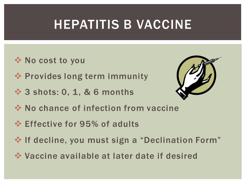  No cost to you  Provides long term immunity  3 shots: 0, 1, & 6 months  No chance of infection from vaccine  Effective for 95% of adults  If decline, you must sign a Declination Form  Vaccine available at later date if desired HEPATITIS B VACCINE