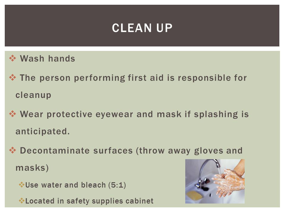  Wash hands  The person performing first aid is responsible for cleanup  Wear protective eyewear and mask if splashing is anticipated.