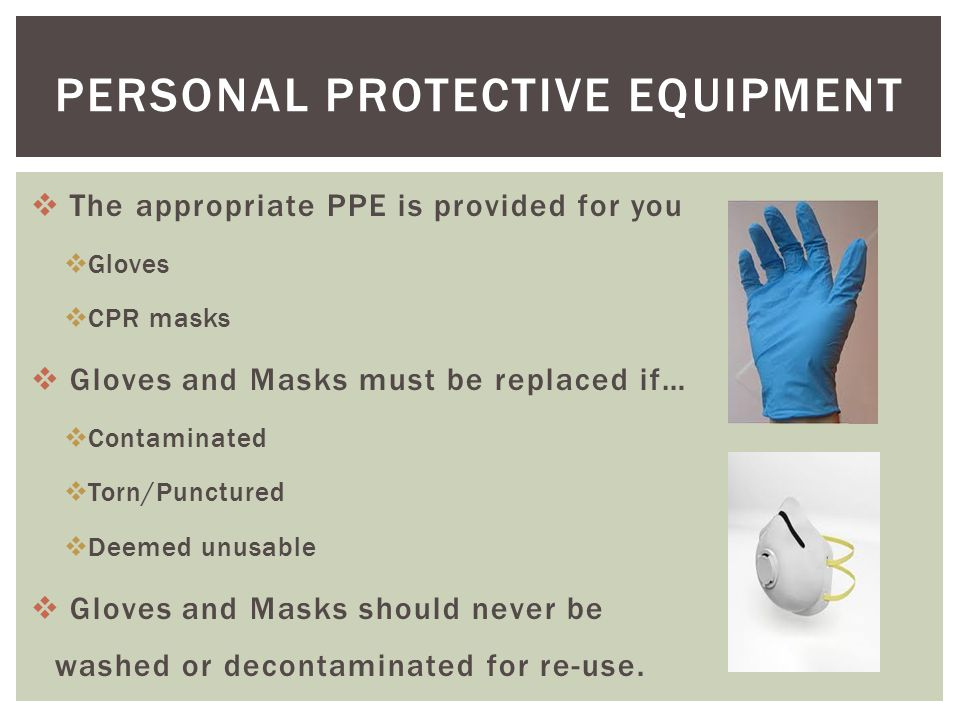  The appropriate PPE is provided for you  Gloves  CPR masks  Gloves and Masks must be replaced if…  Contaminated  Torn/Punctured  Deemed unusable  Gloves and Masks should never be washed or decontaminated for re-use.
