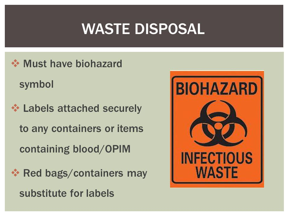 WASTE DISPOSAL  Must have biohazard symbol  Labels attached securely to any containers or items containing blood/OPIM  Red bags/containers may substitute for labels