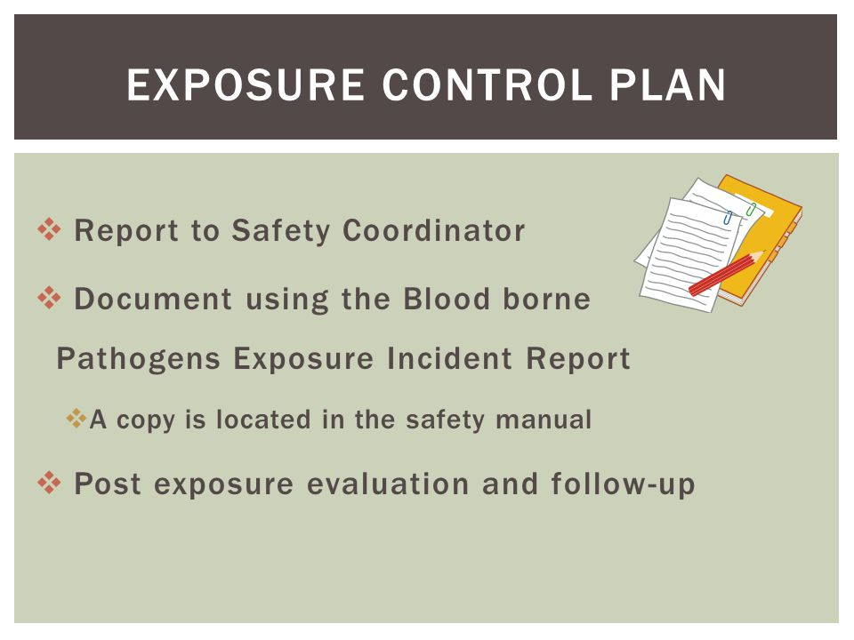  Report to Safety Coordinator  Document using the Blood borne Pathogens Exposure Incident Report  A copy is located in the safety manual  Post exposure evaluation and follow-up EXPOSURE CONTROL PLAN