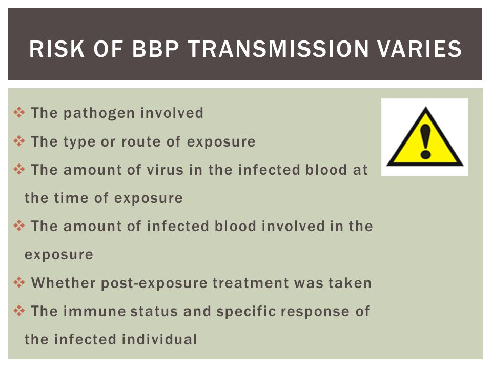  The pathogen involved  The type or route of exposure  The amount of virus in the infected blood at the time of exposure  The amount of infected blood involved in the exposure  Whether post-exposure treatment was taken  The immune status and specific response of the infected individual RISK OF BBP TRANSMISSION VARIES