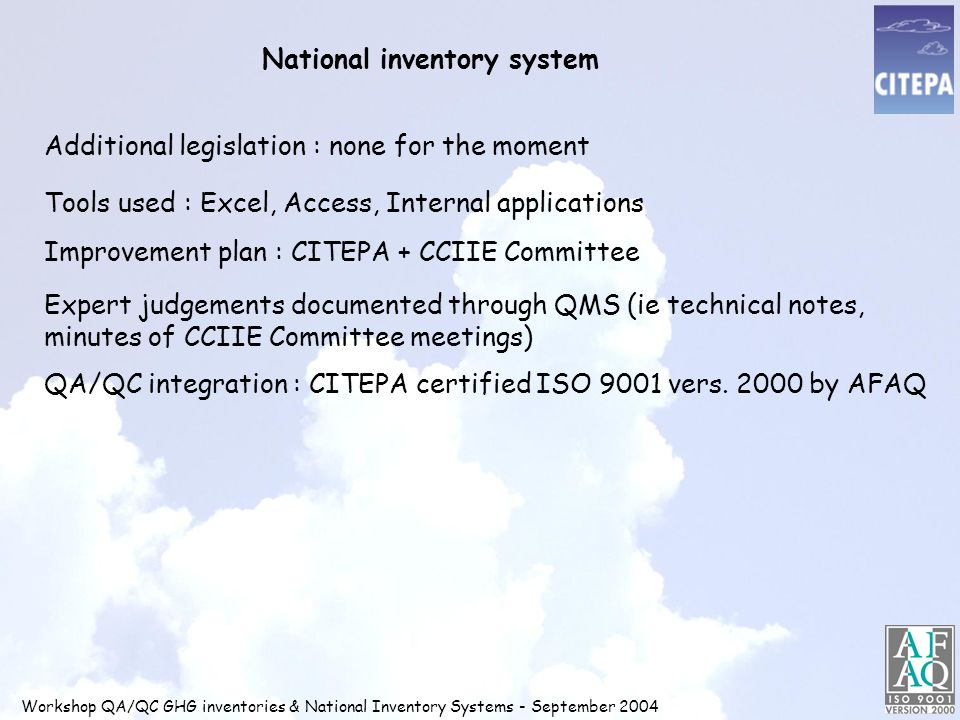 National inventory system Workshop QA/QC GHG inventories & National Inventory Systems - September 2004 Additional legislation : none for the moment Tools used : Excel, Access, Internal applications Improvement plan : CITEPA + CCIIE Committee Expert judgements documented through QMS (ie technical notes, minutes of CCIIE Committee meetings) QA/QC integration : CITEPA certified ISO 9001 vers.