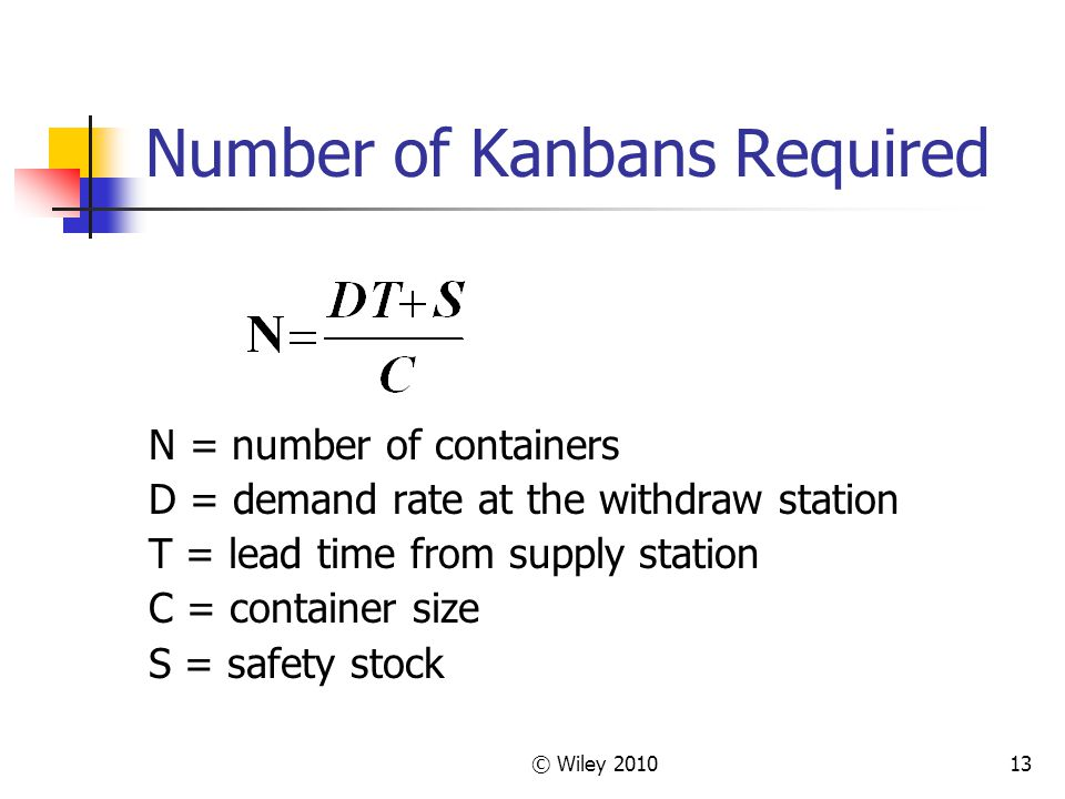 © Wiley Number of Kanbans Required N = number of containers D = demand rate at the withdraw station T = lead time from supply station C = container size S = safety stock
