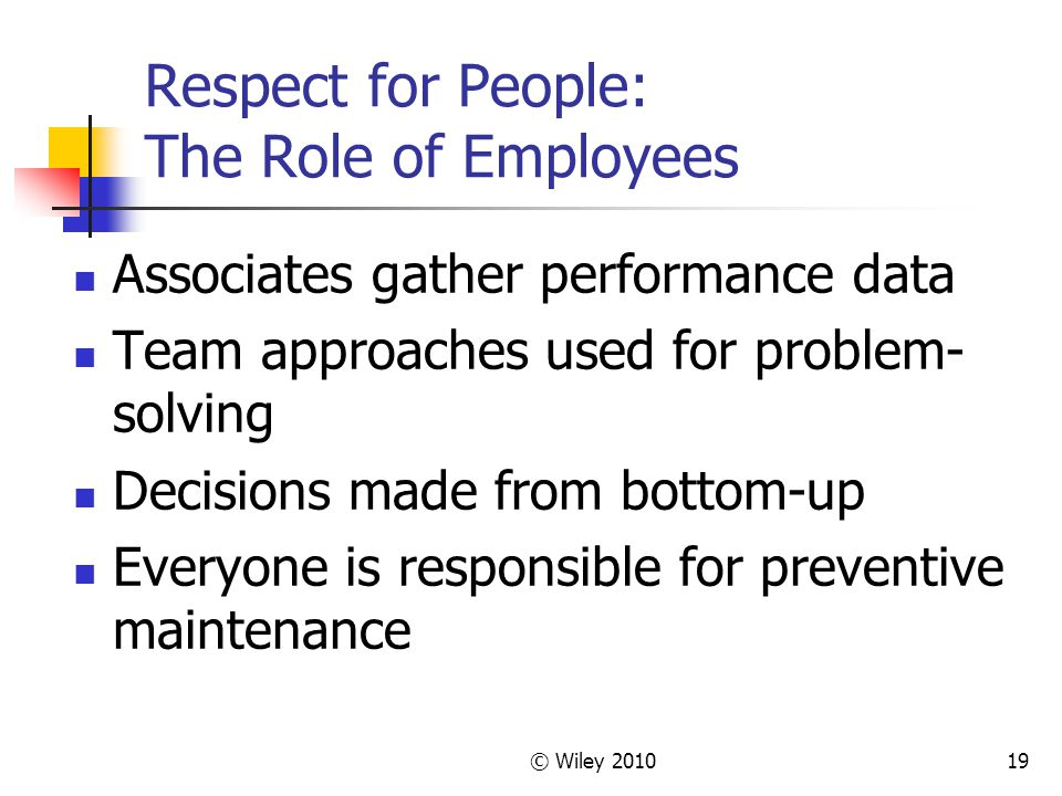 © Wiley Respect for People: The Role of Employees Associates gather performance data Team approaches used for problem- solving Decisions made from bottom-up Everyone is responsible for preventive maintenance