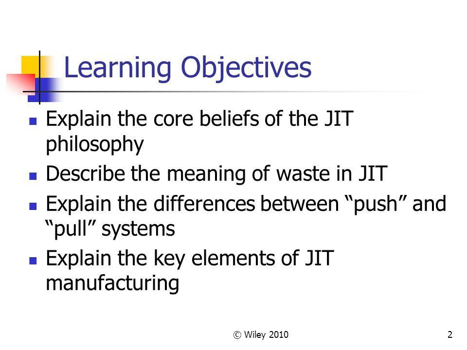 © Wiley Learning Objectives Explain the core beliefs of the JIT philosophy Describe the meaning of waste in JIT Explain the differences between push and pull systems Explain the key elements of JIT manufacturing