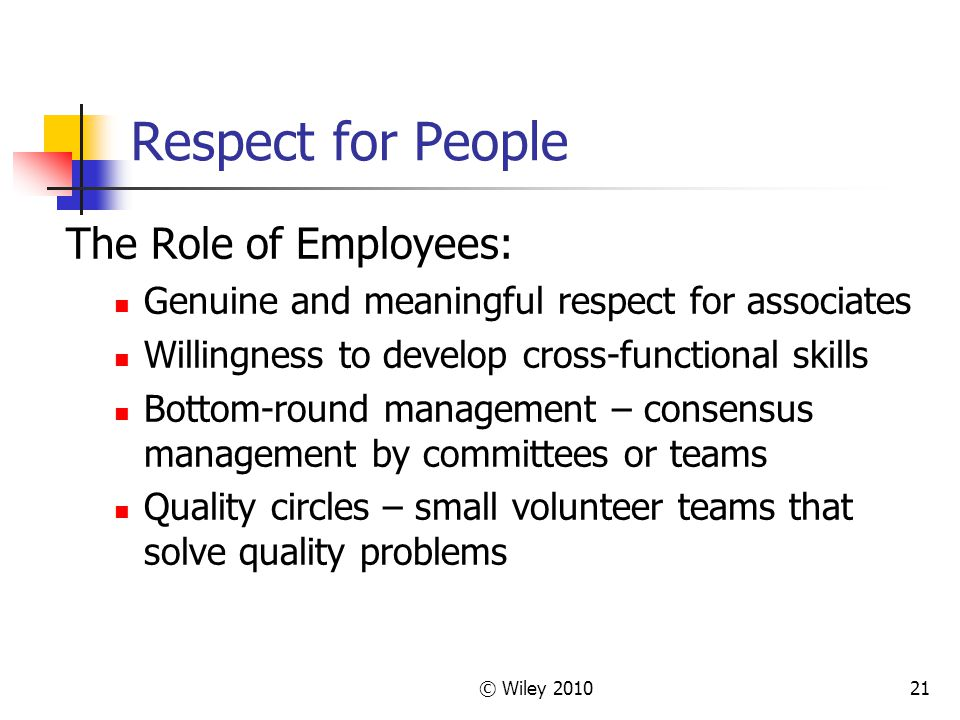 © Wiley Respect for People The Role of Employees: Genuine and meaningful respect for associates Willingness to develop cross-functional skills Bottom-round management – consensus management by committees or teams Quality circles – small volunteer teams that solve quality problems