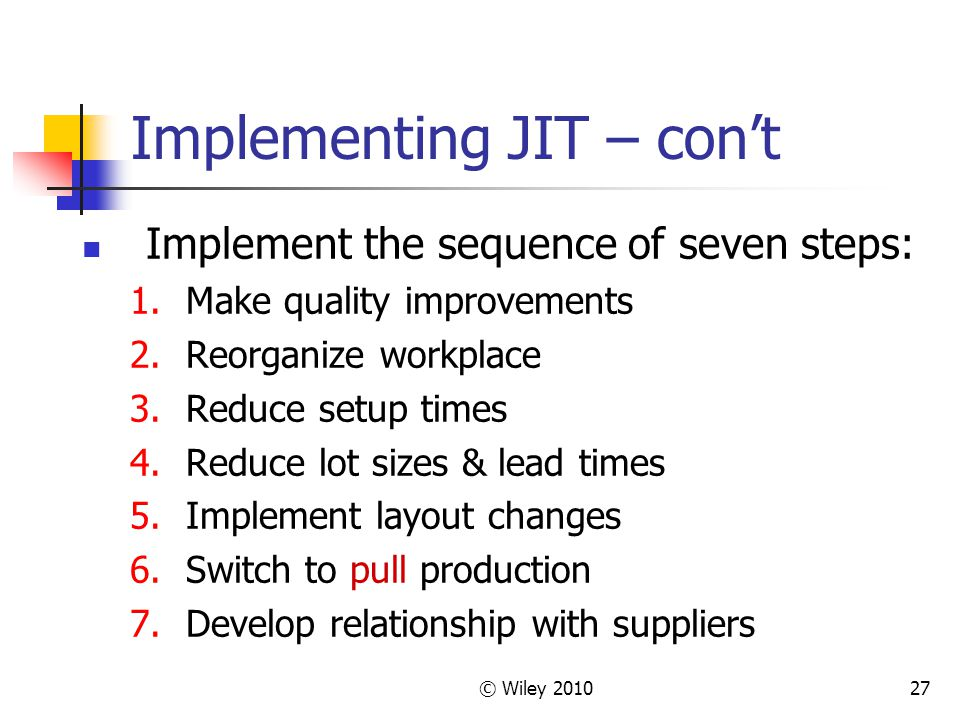 © Wiley Implementing JIT – con't Implement the sequence of seven steps: 1.Make quality improvements 2.Reorganize workplace 3.Reduce setup times 4.Reduce lot sizes & lead times 5.Implement layout changes 6.Switch to pull production 7.Develop relationship with suppliers