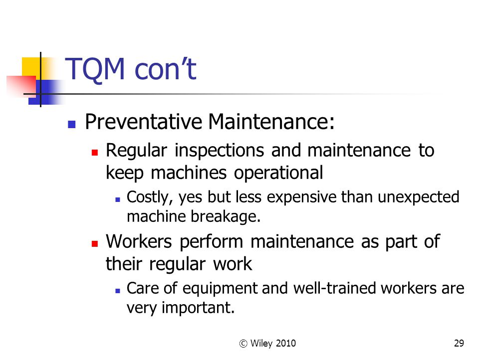 © Wiley TQM con't Preventative Maintenance: Regular inspections and maintenance to keep machines operational Costly, yes but less expensive than unexpected machine breakage.