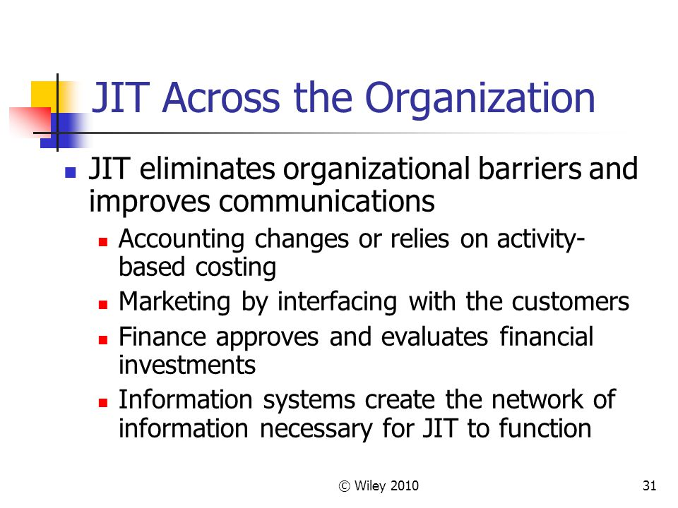 © Wiley JIT Across the Organization JIT eliminates organizational barriers and improves communications Accounting changes or relies on activity- based costing Marketing by interfacing with the customers Finance approves and evaluates financial investments Information systems create the network of information necessary for JIT to function