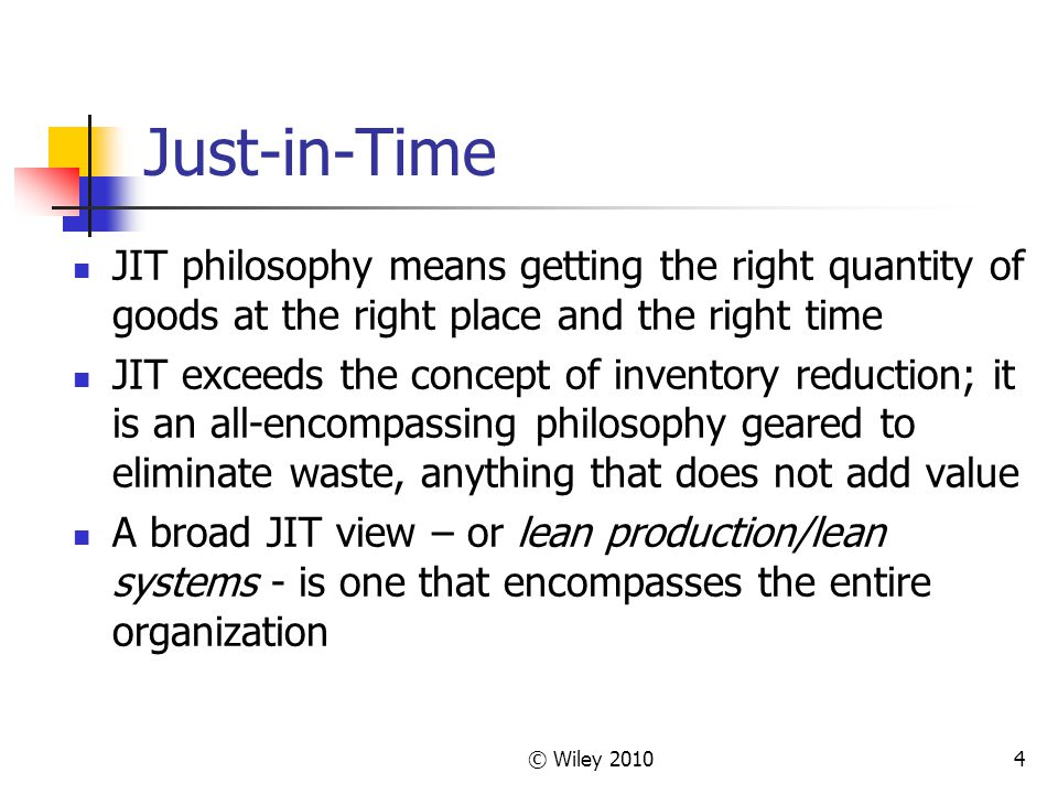 © Wiley Just-in-Time JIT philosophy means getting the right quantity of goods at the right place and the right time JIT exceeds the concept of inventory reduction; it is an all-encompassing philosophy geared to eliminate waste, anything that does not add value A broad JIT view – or lean production/lean systems - is one that encompasses the entire organization