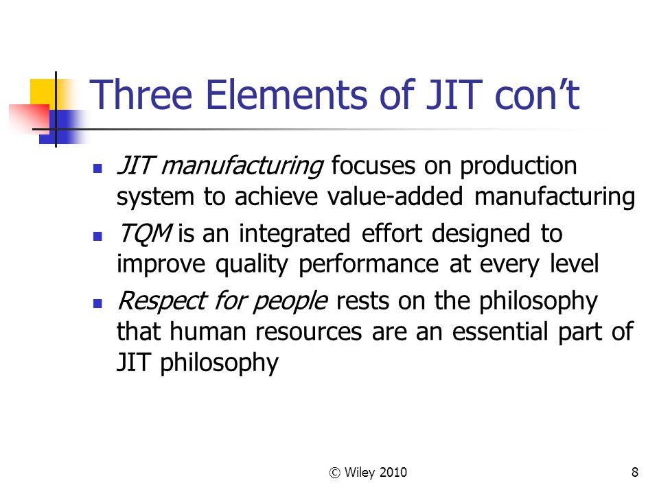 © Wiley Three Elements of JIT con't JIT manufacturing focuses on production system to achieve value-added manufacturing TQM is an integrated effort designed to improve quality performance at every level Respect for people rests on the philosophy that human resources are an essential part of JIT philosophy