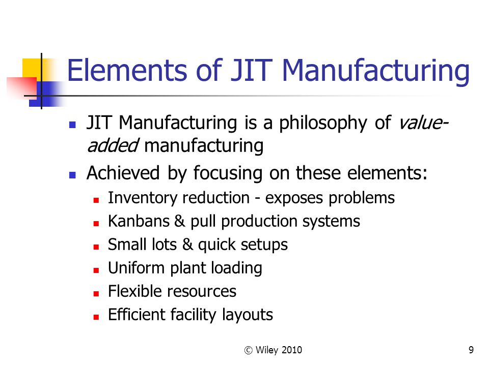 © Wiley Elements of JIT Manufacturing JIT Manufacturing is a philosophy of value- added manufacturing Achieved by focusing on these elements: Inventory reduction - exposes problems Kanbans & pull production systems Small lots & quick setups Uniform plant loading Flexible resources Efficient facility layouts