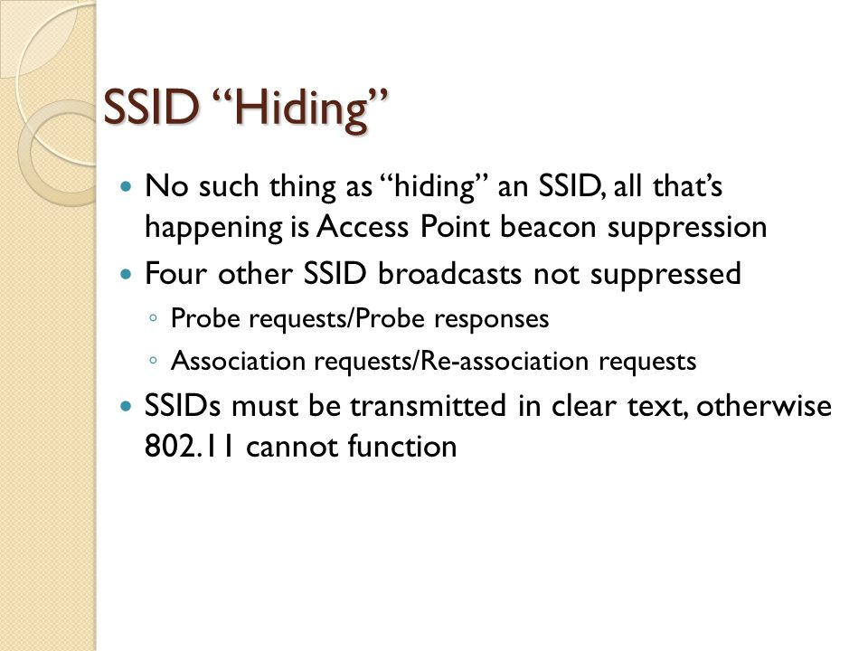 SSID Hiding No such thing as hiding an SSID, all that's happening is Access Point beacon suppression Four other SSID broadcasts not suppressed ◦ Probe requests/Probe responses ◦ Association requests/Re-association requests SSIDs must be transmitted in clear text, otherwise 802.11 cannot function
