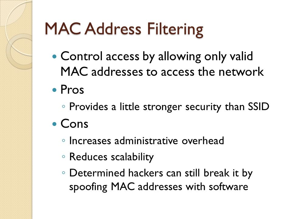 MAC Address Filtering Control access by allowing only valid MAC addresses to access the network Pros ◦ Provides a little stronger security than SSID Cons ◦ Increases administrative overhead ◦ Reduces scalability ◦ Determined hackers can still break it by spoofing MAC addresses with software