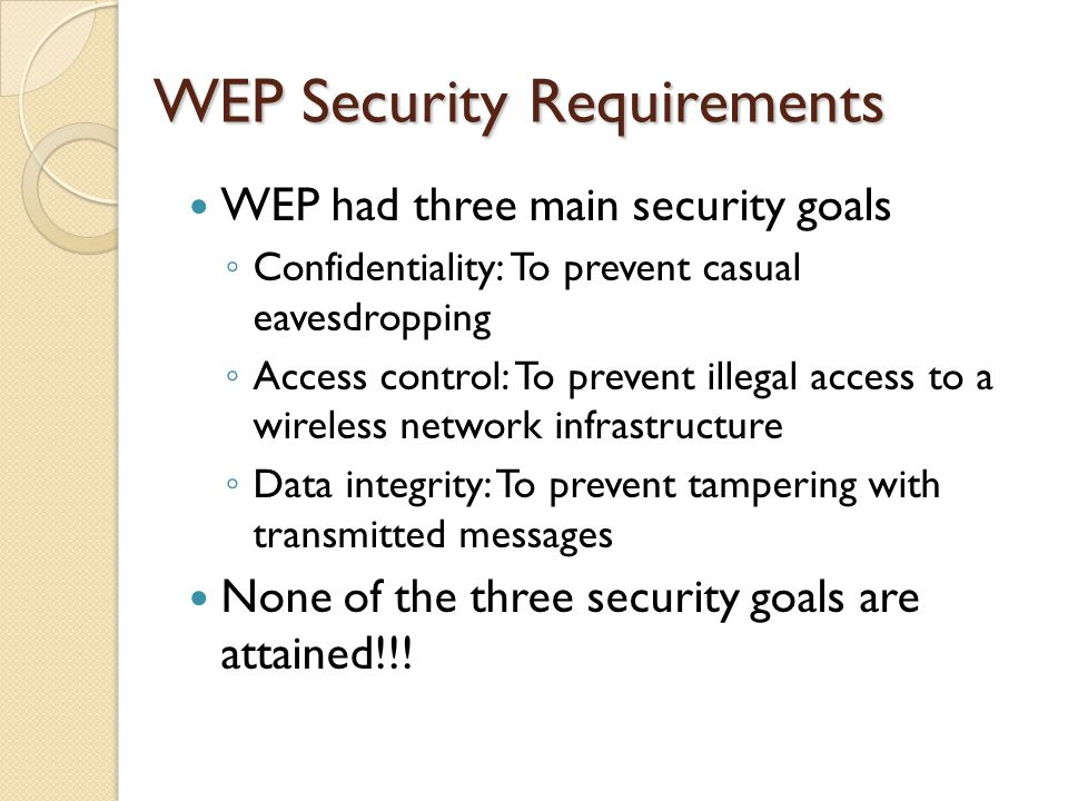 WEP Security Requirements WEP had three main security goals ◦ Confidentiality: To prevent casual eavesdropping ◦ Access control: To prevent illegal access to a wireless network infrastructure ◦ Data integrity: To prevent tampering with transmitted messages None of the three security goals are attained!!!
