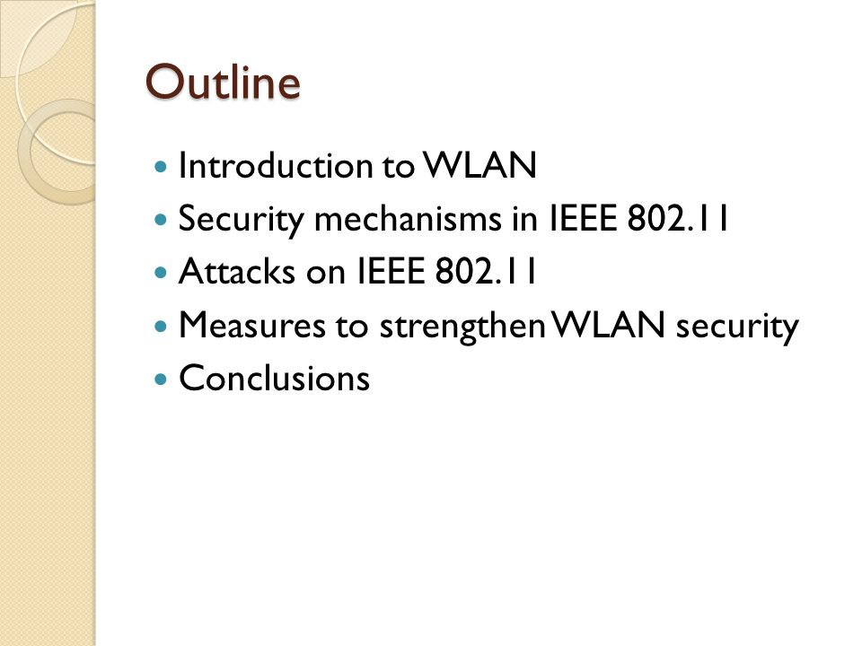 Outline Introduction to WLAN Security mechanisms in IEEE 802.11 Attacks on IEEE 802.11 Measures to strengthen WLAN security Conclusions