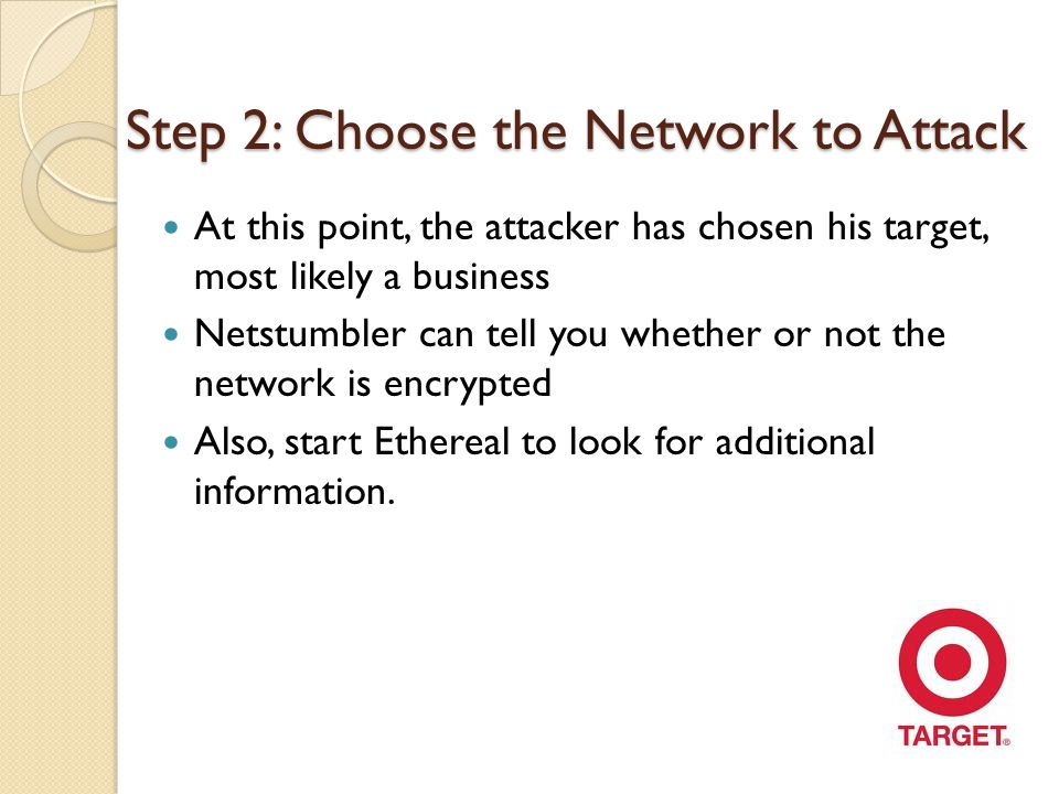Step 2: Choose the Network to Attack At this point, the attacker has chosen his target, most likely a business Netstumbler can tell you whether or not the network is encrypted Also, start Ethereal to look for additional information.