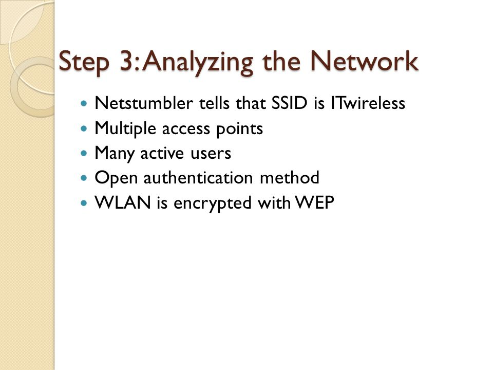 Step 3: Analyzing the Network Netstumbler tells that SSID is ITwireless Multiple access points Many active users Open authentication method WLAN is encrypted with WEP