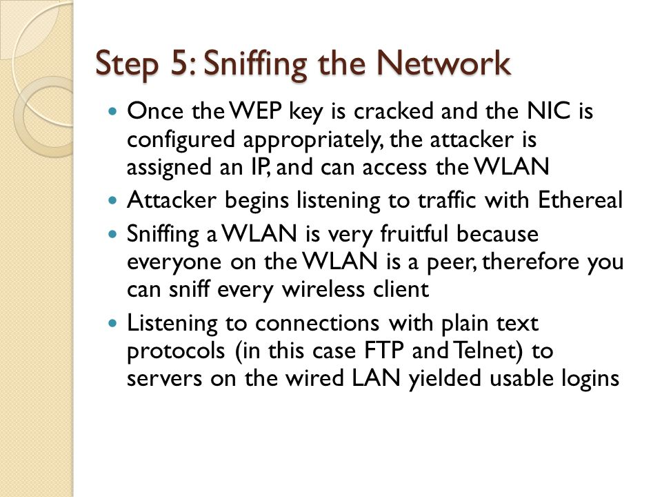 Step 5: Sniffing the Network Once the WEP key is cracked and the NIC is configured appropriately, the attacker is assigned an IP, and can access the WLAN Attacker begins listening to traffic with Ethereal Sniffing a WLAN is very fruitful because everyone on the WLAN is a peer, therefore you can sniff every wireless client Listening to connections with plain text protocols (in this case FTP and Telnet) to servers on the wired LAN yielded usable logins