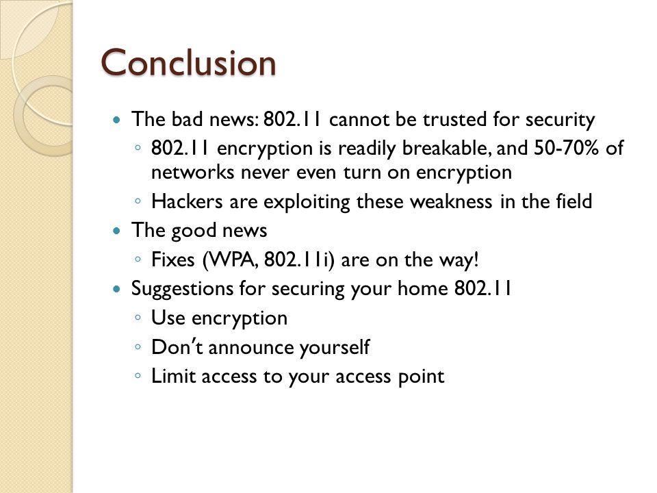 Conclusion The bad news: 802.11 cannot be trusted for security ◦ 802.11 encryption is readily breakable, and 50-70% of networks never even turn on encryption ◦ Hackers are exploiting these weakness in the field The good news ◦ Fixes (WPA, 802.11i) are on the way.