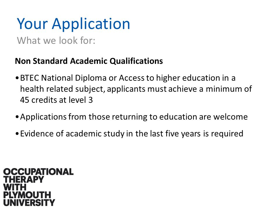 Your Application What we look for: Non Standard Academic Qualifications BTEC National Diploma or Access to higher education in a health related subject, applicants must achieve a minimum of 45 credits at level 3 Applications from those returning to education are welcome Evidence of academic study in the last five years is required