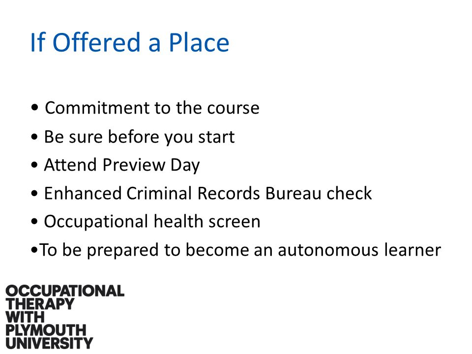 If Offered a Place Commitment to the course Be sure before you start Attend Preview Day Enhanced Criminal Records Bureau check Occupational health screen To be prepared to become an autonomous learner