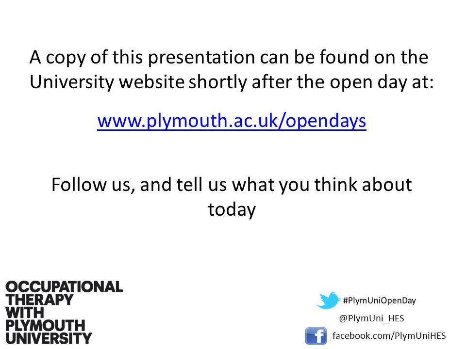 A copy of this presentation can be found on the University website shortly after the open day at:   Follow us, and tell us what you think about facebook.com/PlymUniHES