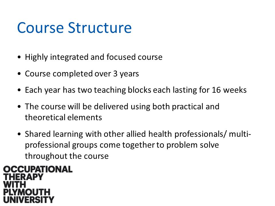 Course Structure Highly integrated and focused course Course completed over 3 years Each year has two teaching blocks each lasting for 16 weeks The course will be delivered using both practical and theoretical elements Shared learning with other allied health professionals/ multi- professional groups come together to problem solve throughout the course