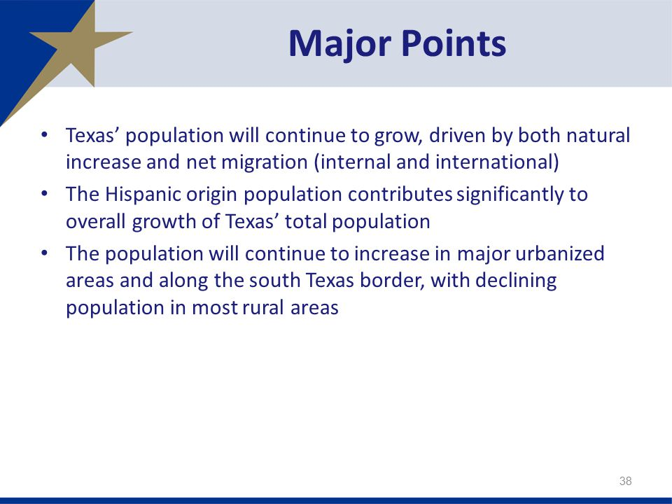 Texas' population will continue to grow, driven by both natural increase and net migration (internal and international) The Hispanic origin population contributes significantly to overall growth of Texas' total population The population will continue to increase in major urbanized areas and along the south Texas border, with declining population in most rural areas Major Points 38