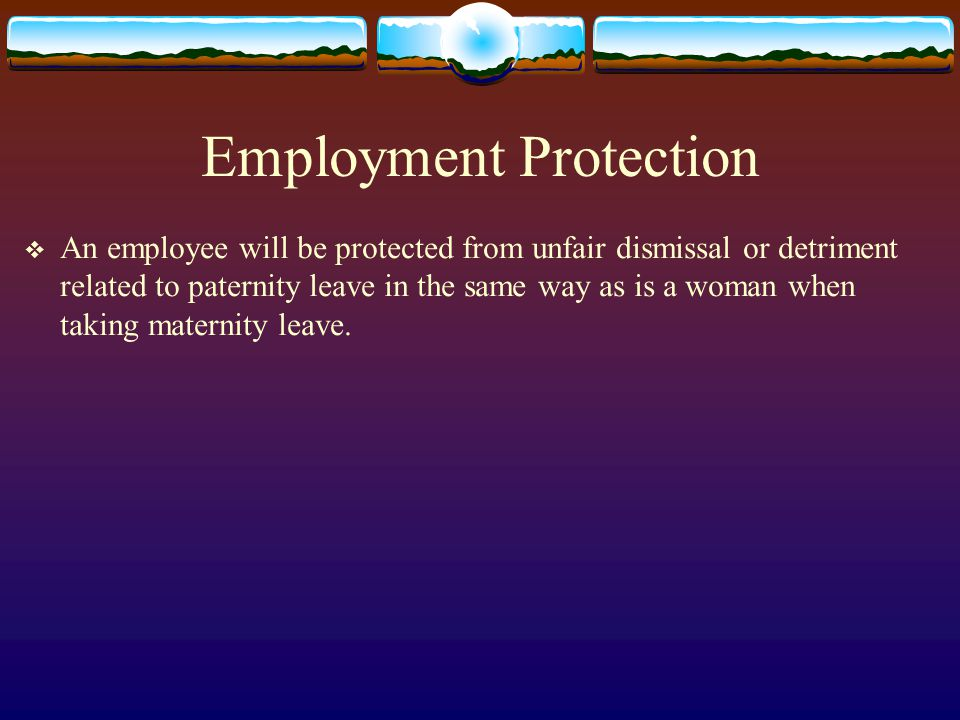 Employment Protection  An employee will be protected from unfair dismissal or detriment related to paternity leave in the same way as is a woman when taking maternity leave.