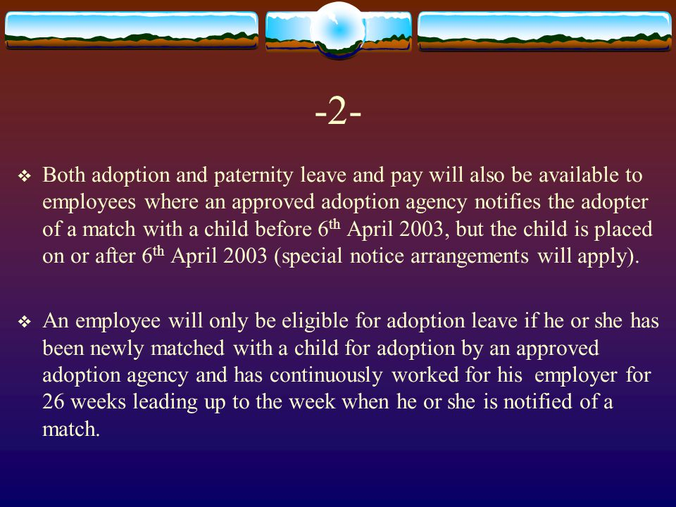 -2-  Both adoption and paternity leave and pay will also be available to employees where an approved adoption agency notifies the adopter of a match with a child before 6 th April 2003, but the child is placed on or after 6 th April 2003 (special notice arrangements will apply).