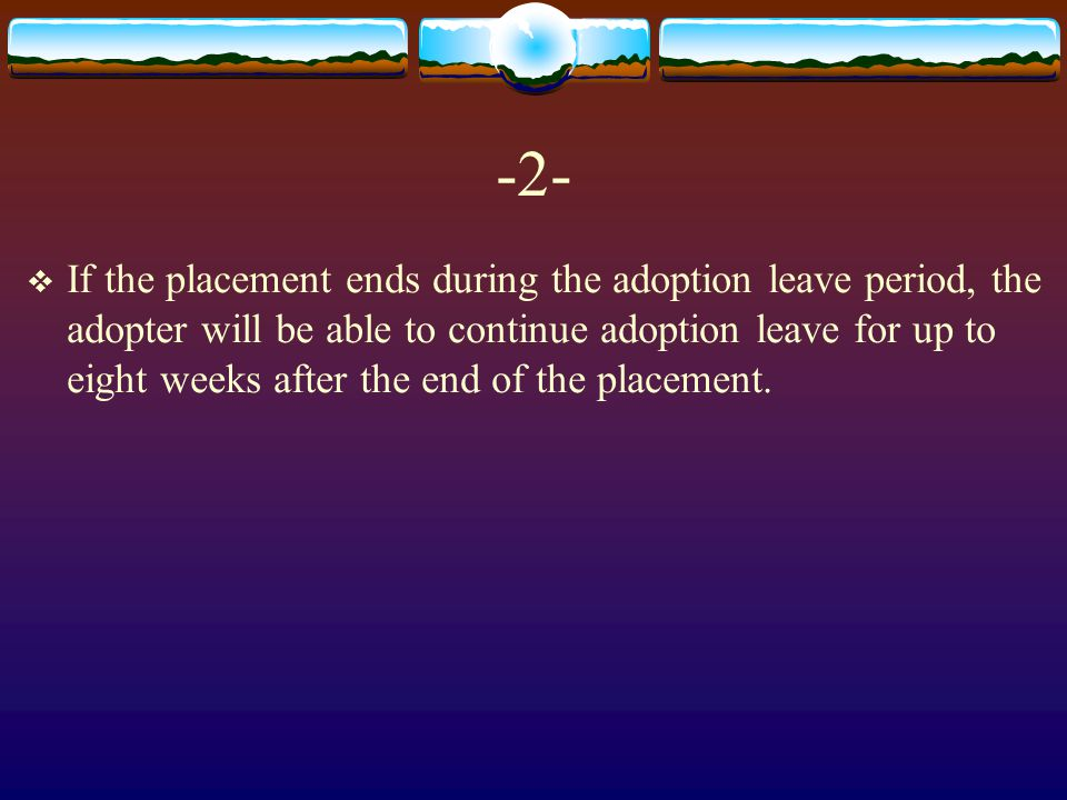 -2-  If the placement ends during the adoption leave period, the adopter will be able to continue adoption leave for up to eight weeks after the end of the placement.