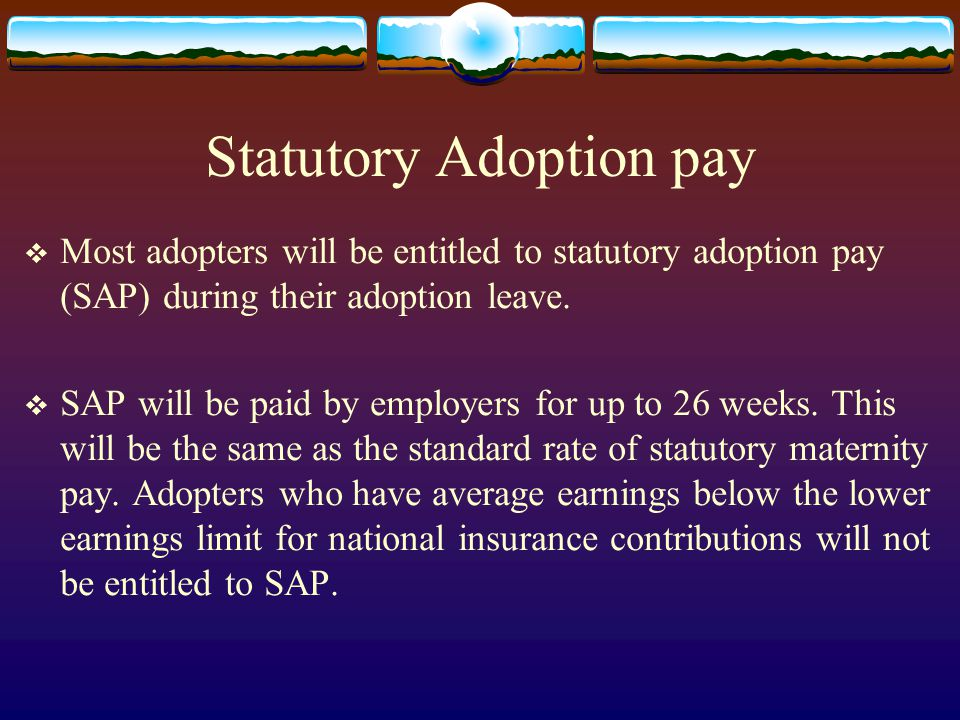Statutory Adoption pay  Most adopters will be entitled to statutory adoption pay (SAP) during their adoption leave.