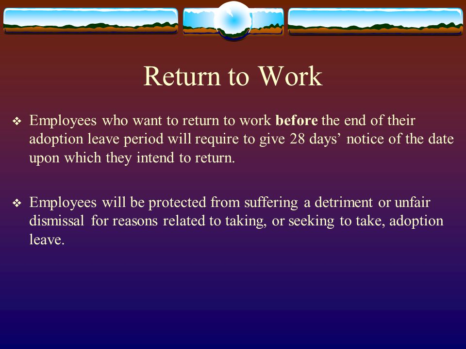 Return to Work  Employees who want to return to work before the end of their adoption leave period will require to give 28 days' notice of the date upon which they intend to return.